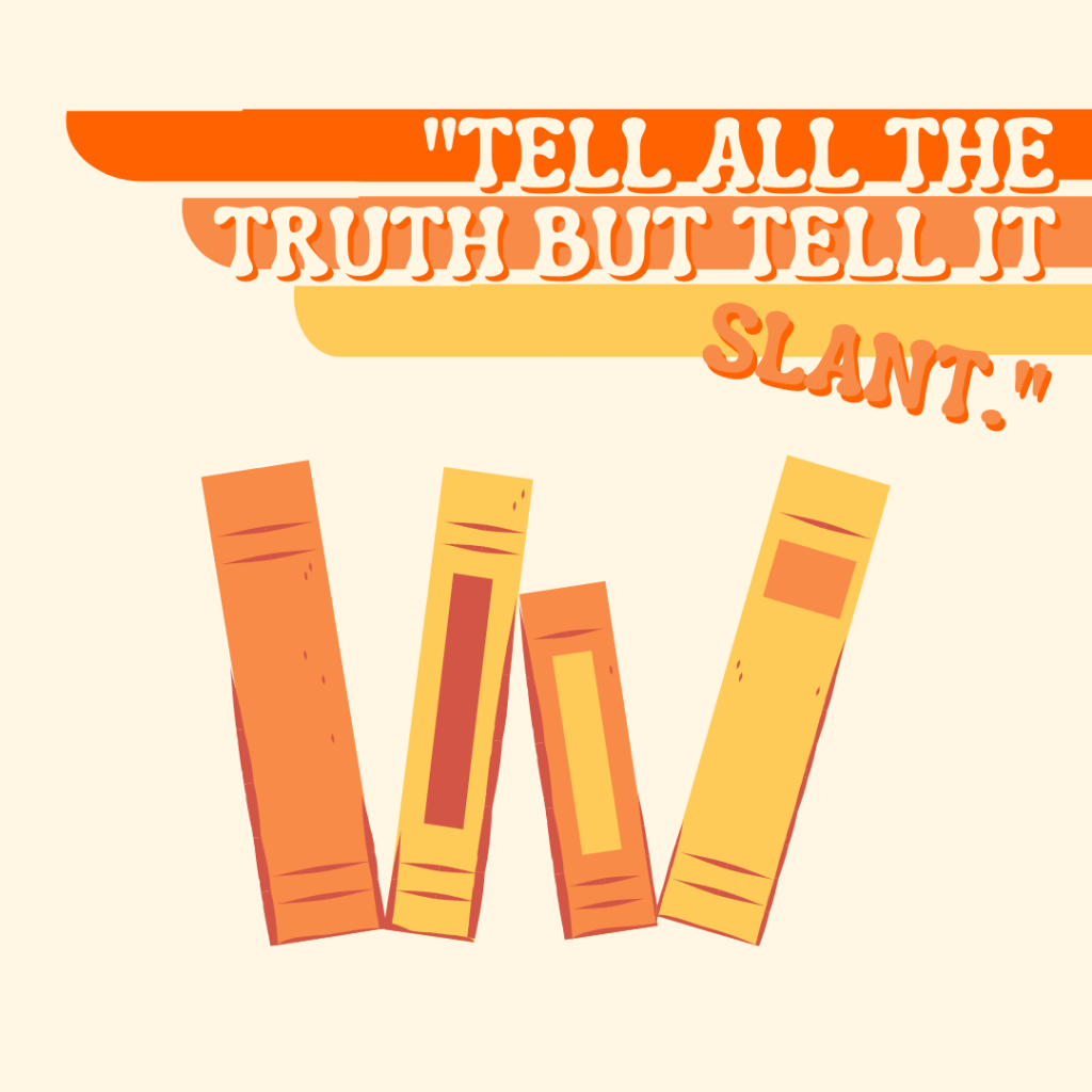"""Tell all the truth but tell it slant."" -Emily Dickinson"